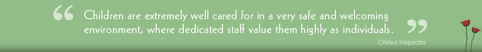 Children are extremely well cared for in a very safe and welcoming environment, where dedicated staff value them highly as individuals. - Ofsted Inspector